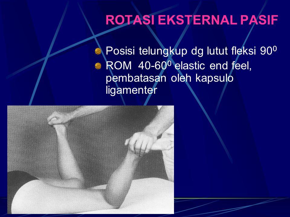 ROTASI EKSTERNAL PASIF Posisi telungkup dg lutut fleksi 90 0 ROM 40-60 0 elastic end feel, pembatasan oleh kapsulo ligamenter