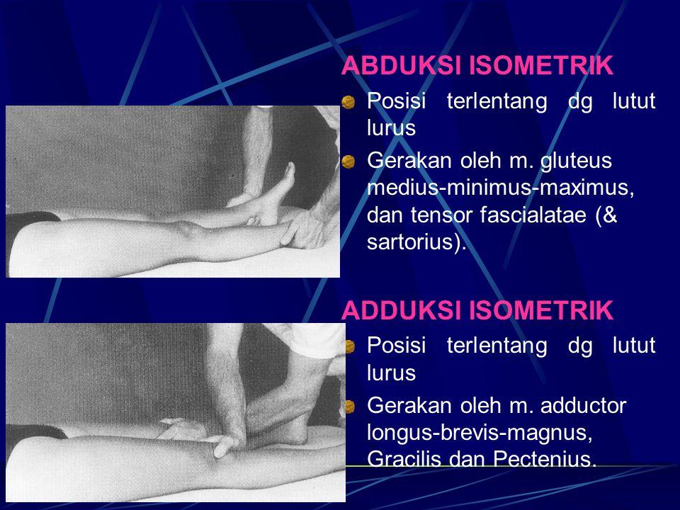ABDUKSI ISOMETRIK Posisi terlentang dg lutut lurus Gerakan oleh m. gluteus medius-minimus-maximus, dan tensor fascialatae (& sartorius). ADDUKSI ISOME