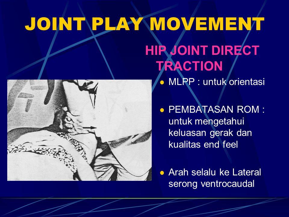 JOINT PLAY MOVEMENT HIP JOINT DIRECT TRACTION MLPP : untuk orientasi PEMBATASAN ROM : untuk mengetahui keluasan gerak dan kualitas end feel Arah selal