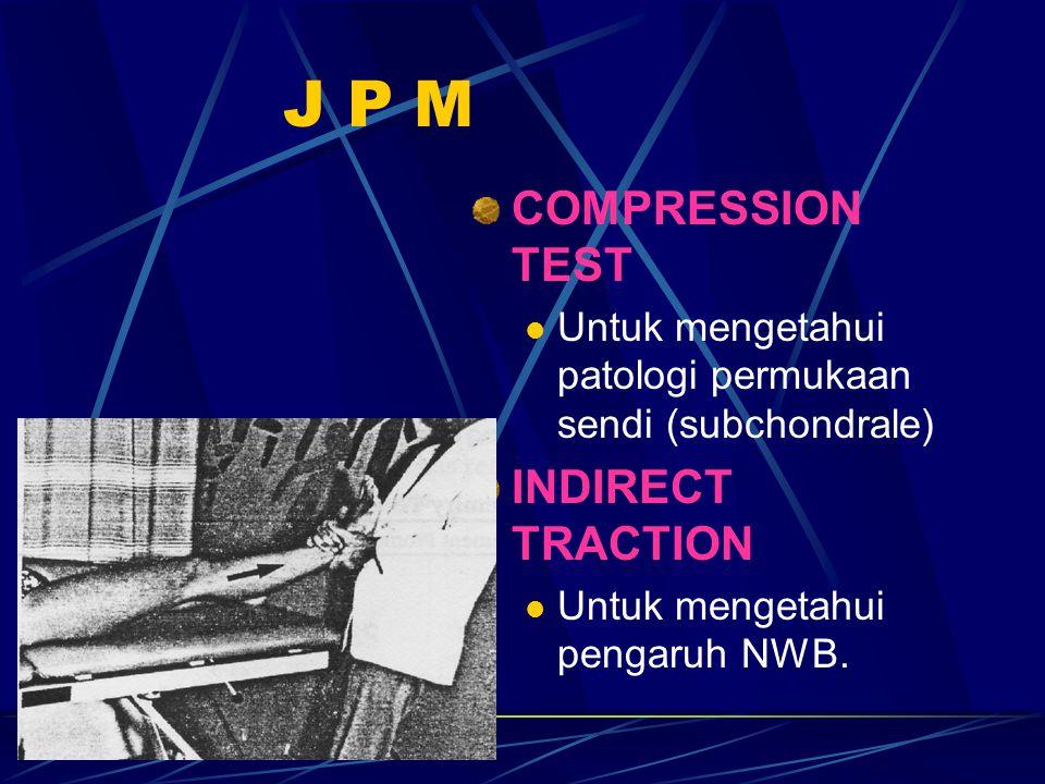 J P M COMPRESSION TEST Untuk mengetahui patologi permukaan sendi (subchondrale) INDIRECT TRACTION Untuk mengetahui pengaruh NWB.