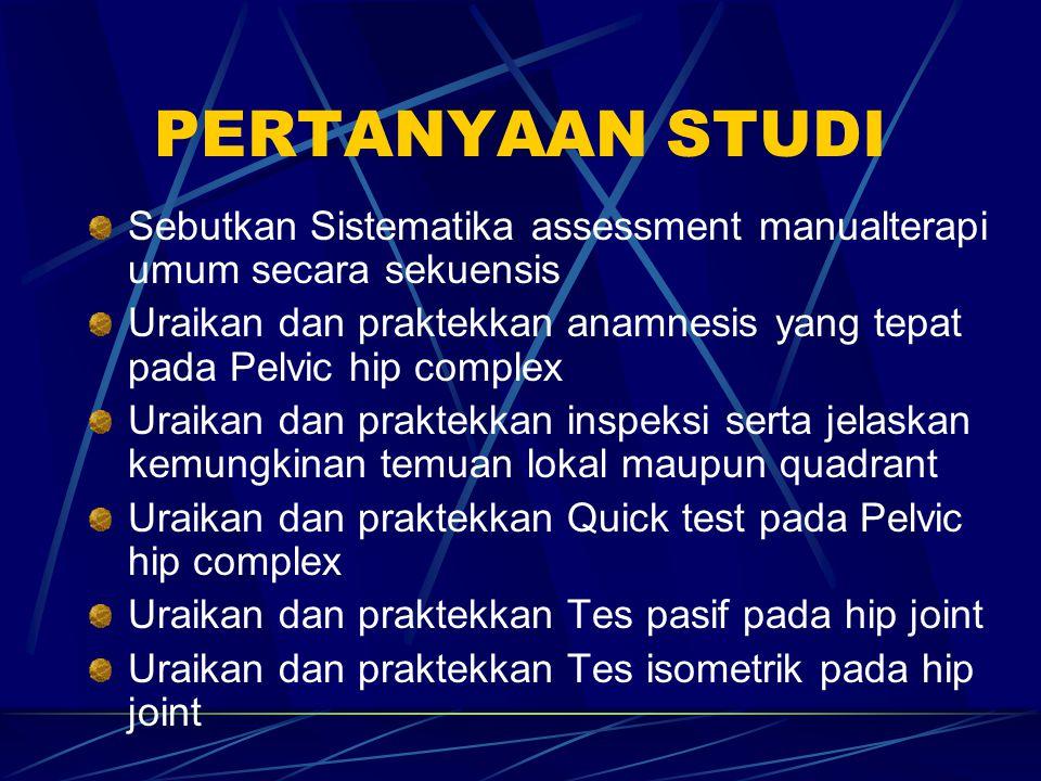 PERTANYAAN STUDI Sebutkan Sistematika assessment manualterapi umum secara sekuensis Uraikan dan praktekkan anamnesis yang tepat pada Pelvic hip comple