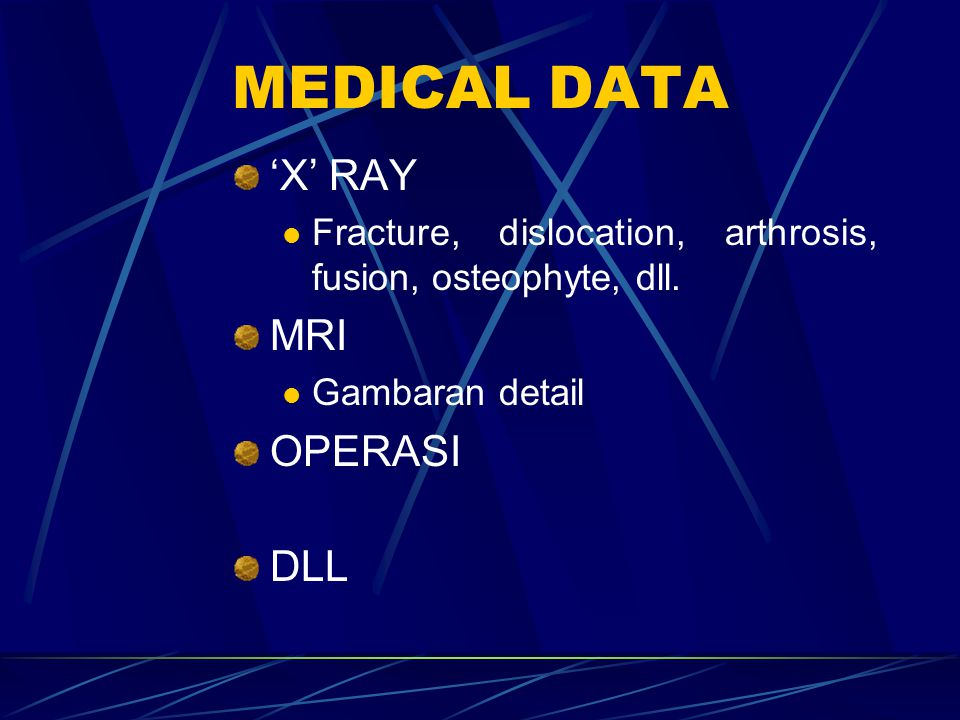 MEDICAL DATA 'X' RAY Fracture, dislocation, arthrosis, fusion, osteophyte, dll. MRI Gambaran detail OPERASI DLL