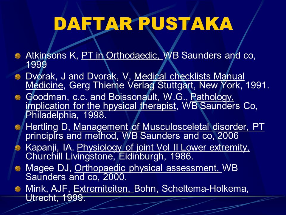 DAFTAR PUSTAKA Atkinsons K, PT in Orthodaedic, WB Saunders and co, 1999 Dvorak, J and Dvorak, V, Medical checklists Manual Medicine, Gerg Thieme Verla