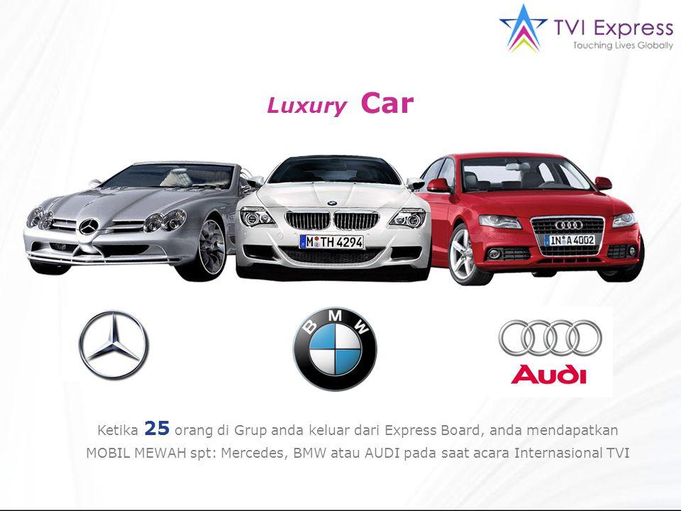 Luxury Car Ketika 25 orang di Grup anda keluar dari Express Board, anda mendapatkan MOBIL MEWAH spt: Mercedes, BMW atau AUDI pada saat acara Internasi