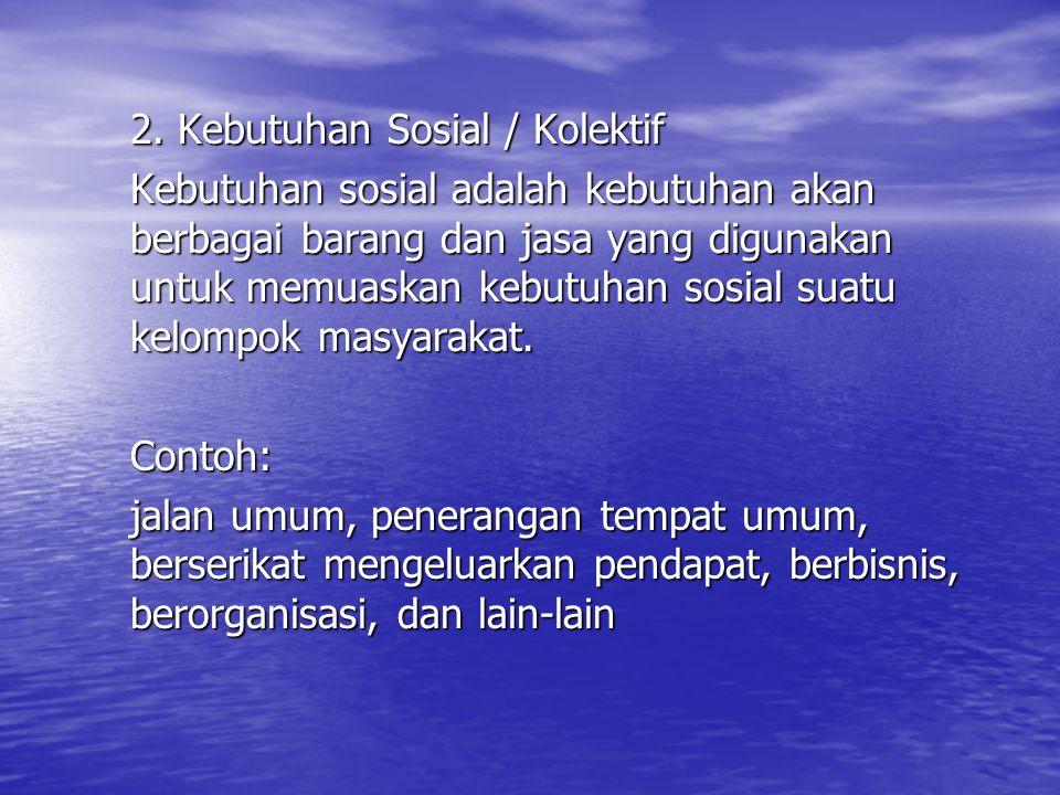 2. Kebutuhan Sosial / Kolektif Kebutuhan sosial adalah kebutuhan akan berbagai barang dan jasa yang digunakan untuk memuaskan kebutuhan sosial suatu k