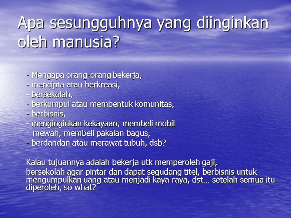 Apa sesungguhnya yang diinginkan oleh manusia? - Mengapa orang-orang bekerja, - mencipta atau berkreasi, - bersekolah, - berkumpul atau membentuk komu