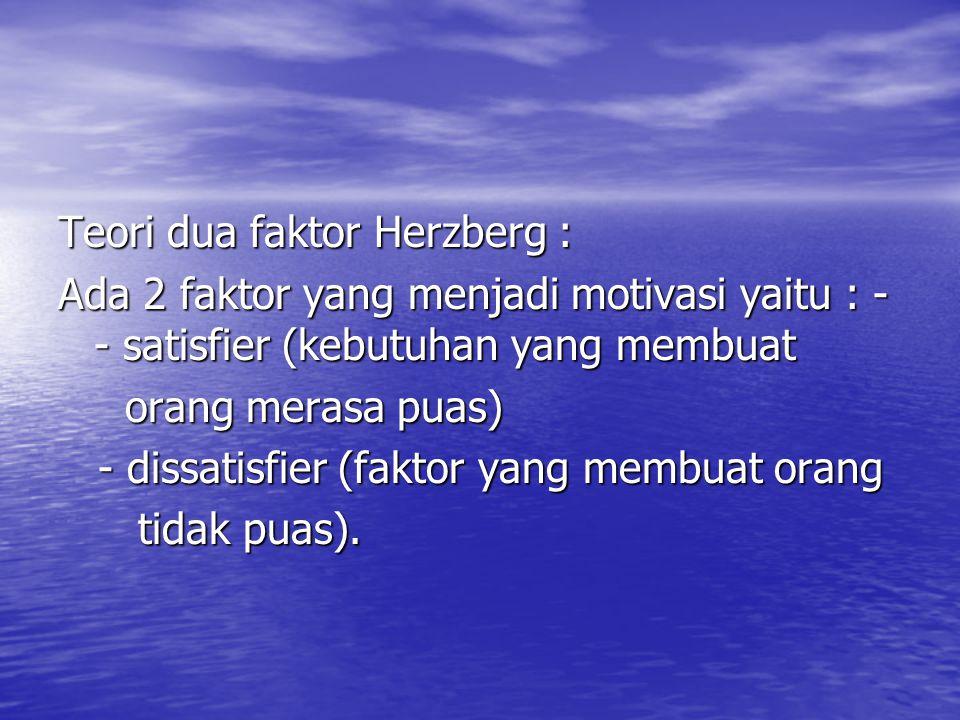 Teori dua faktor Herzberg : Ada 2 faktor yang menjadi motivasi yaitu : - - satisfier (kebutuhan yang membuat orang merasa puas) orang merasa puas) - d