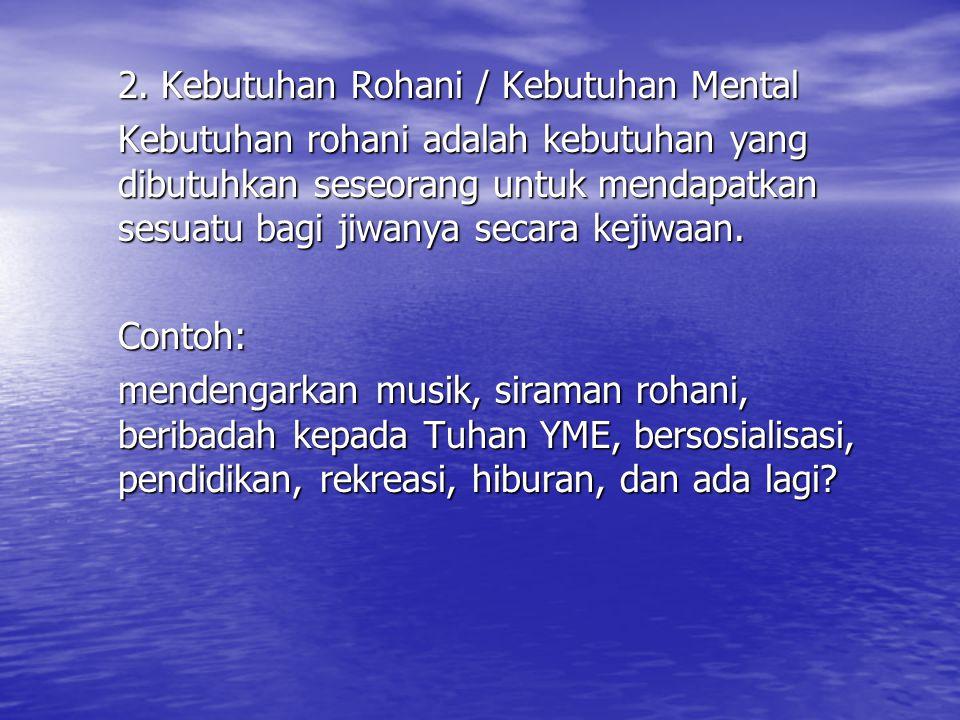 2. Kebutuhan Rohani / Kebutuhan Mental Kebutuhan rohani adalah kebutuhan yang dibutuhkan seseorang untuk mendapatkan sesuatu bagi jiwanya secara kejiw