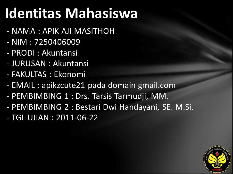 Identitas Mahasiswa - NAMA : APIK AJI MASITHOH - NIM : 7250406009 - PRODI : Akuntansi - JURUSAN : Akuntansi - FAKULTAS : Ekonomi - EMAIL : apikzcute21 pada domain gmail.com - PEMBIMBING 1 : Drs.