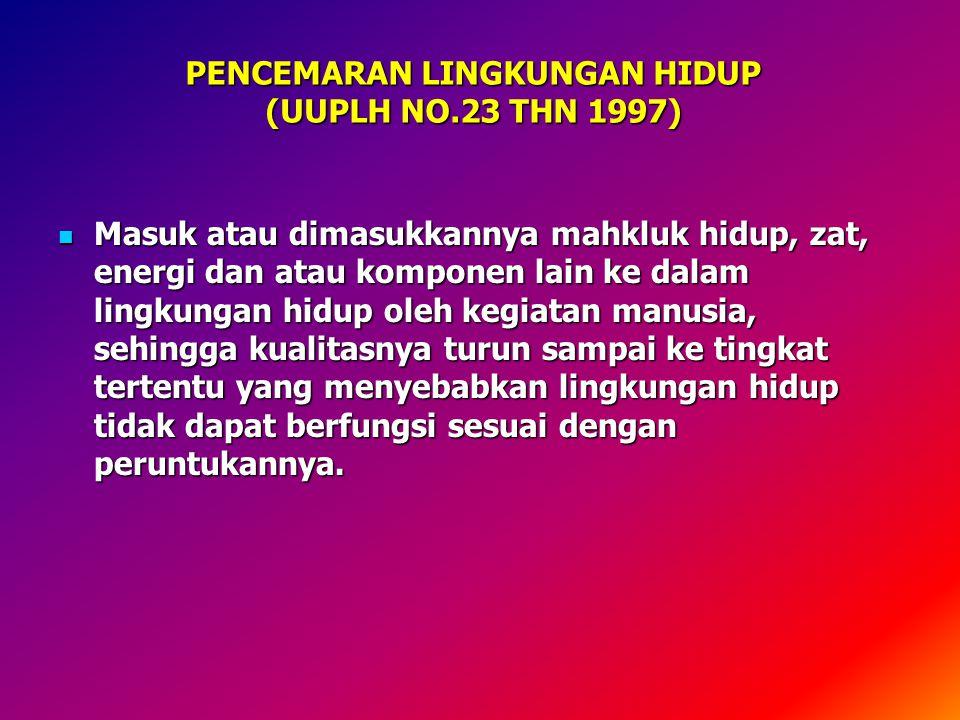 PENCEMARAN LINGKUNGAN HIDUP (UUPLH NO.23 THN 1997) Masuk atau dimasukkannya mahkluk hidup, zat, energi dan atau komponen lain ke dalam lingkungan hidu