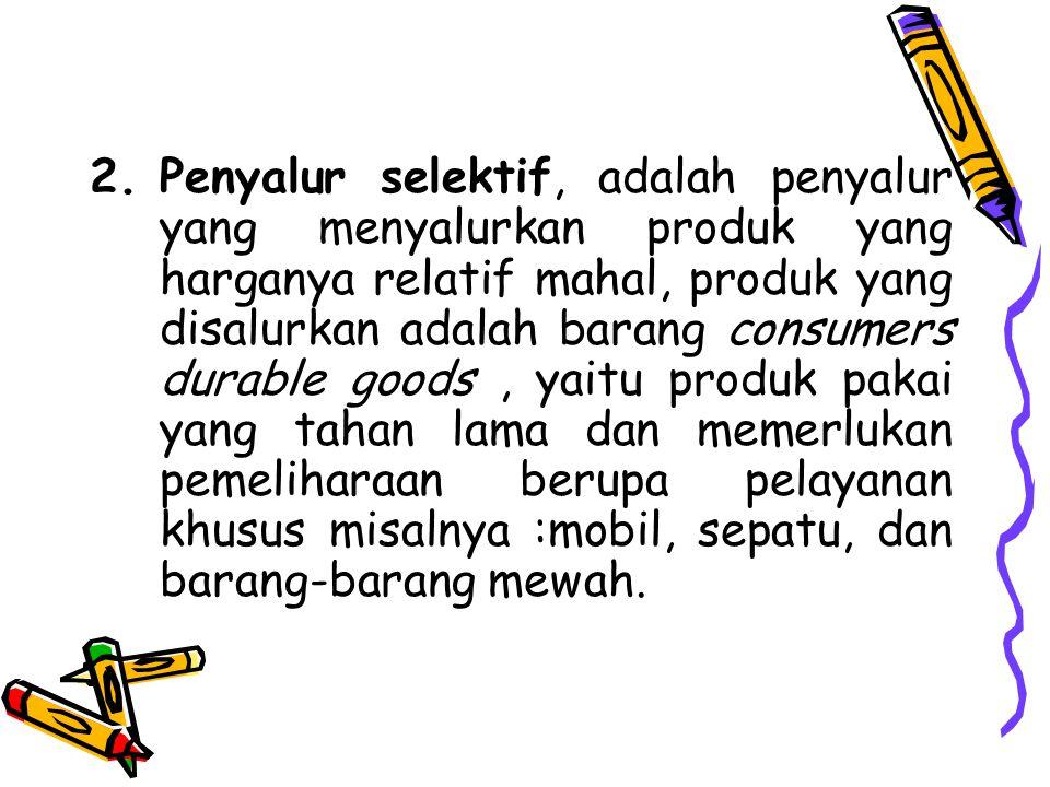 2.Penyalur selektif, adalah penyalur yang menyalurkan produk yang harganya relatif mahal, produk yang disalurkan adalah barang consumers durable goods