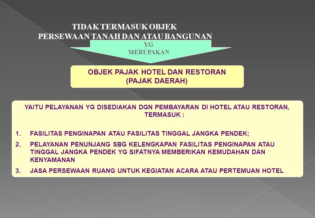 TIDAK TERMASUK OBJEK PERSEWAAN TANAH DAN ATAU BANGUNAN OBJEK PAJAK HOTEL DAN RESTORAN (PAJAK DAERAH) YG MERUPAKAN YAITU PELAYANAN YG DISEDIAKAN DGN PE