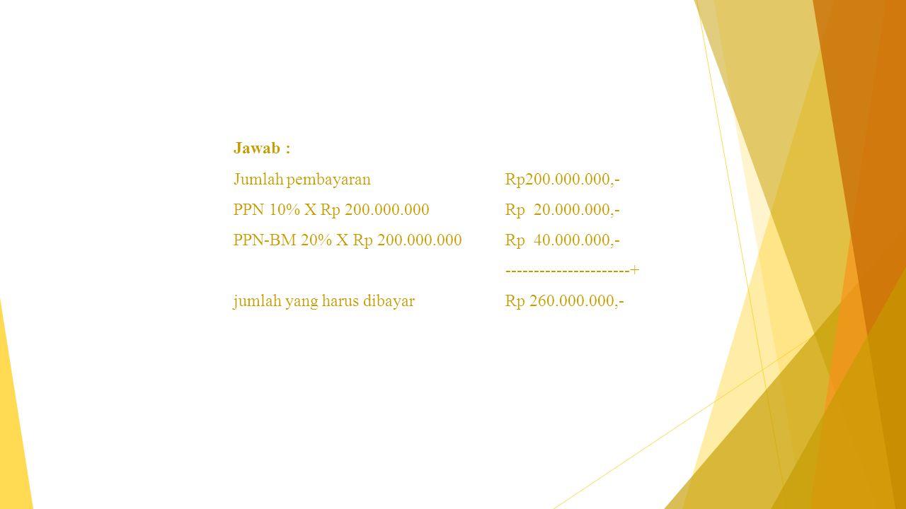 Jawab : Jumlah pembayaran Rp200.000.000,- PPN 10% X Rp 200.000.000 Rp 20.000.000,- PPN-BM 20% X Rp 200.000.000 Rp 40.000.000,- ----------------------+