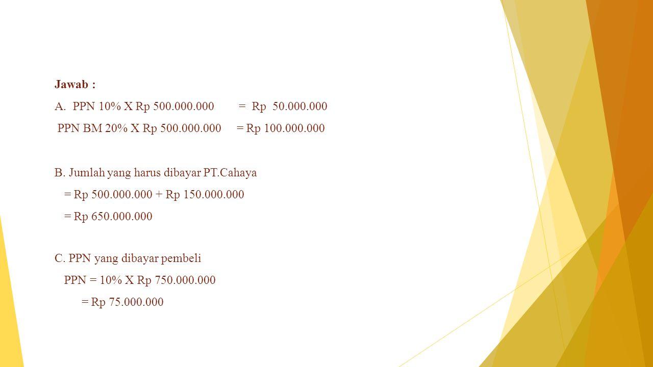Jawab : A.PPN 10% X Rp 500.000.000 = Rp 50.000.000 PPN BM 20% X Rp 500.000.000 = Rp 100.000.000 B. Jumlah yang harus dibayar PT.Cahaya = Rp 500.000.00