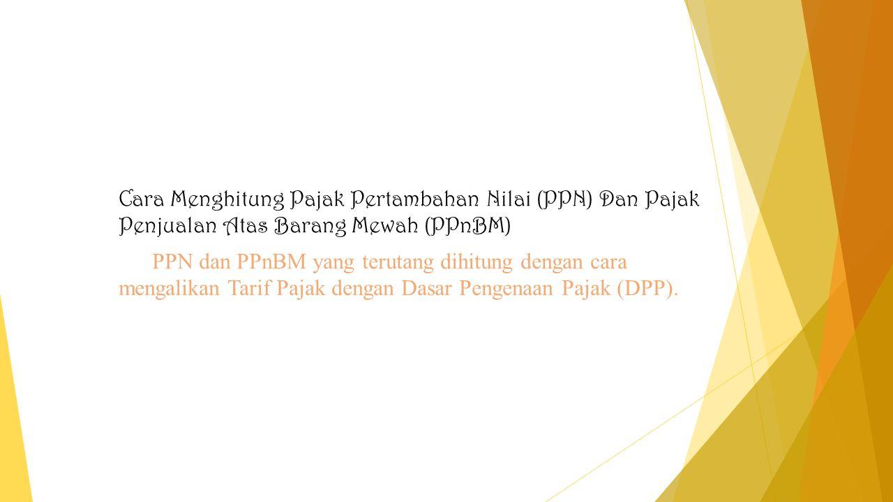 Cara Menghitung Pajak Pertambahan Nilai (PPN) Dan Pajak Penjualan Atas Barang Mewah (PPnBM) PPN dan PPnBM yang terutang dihitung dengan cara mengalika