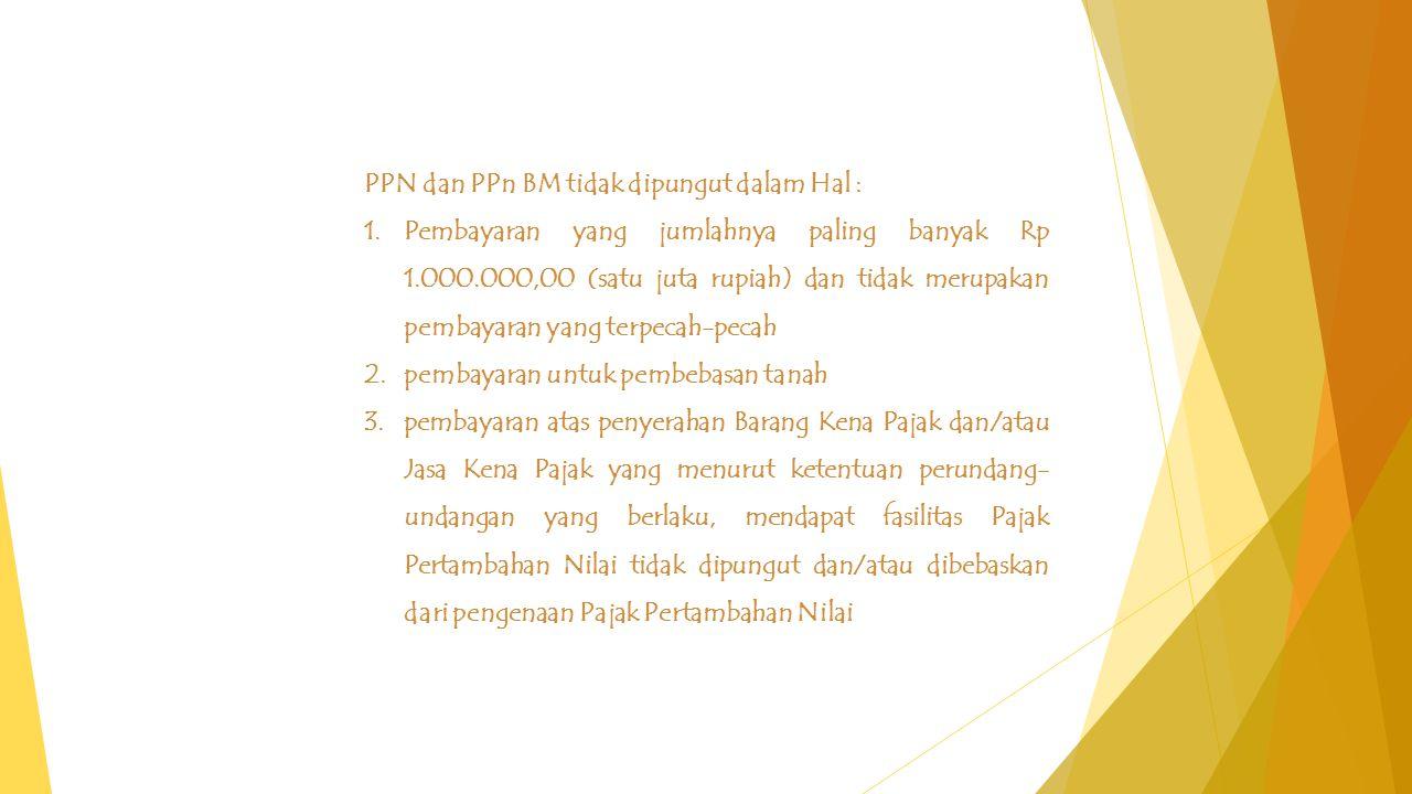 PPN dan PPn BM tidak dipungut dalam Hal : 1.Pembayaran yang jumlahnya paling banyak Rp 1.000.000,00 (satu juta rupiah) dan tidak merupakan pembayaran