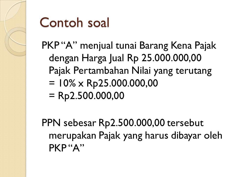 "Contoh soal PKP ""A"" menjual tunai Barang Kena Pajak dengan Harga Jual Rp 25.000.000,00 Pajak Pertambahan Nilai yang terutang = 10% x Rp25.000.000,00 ="