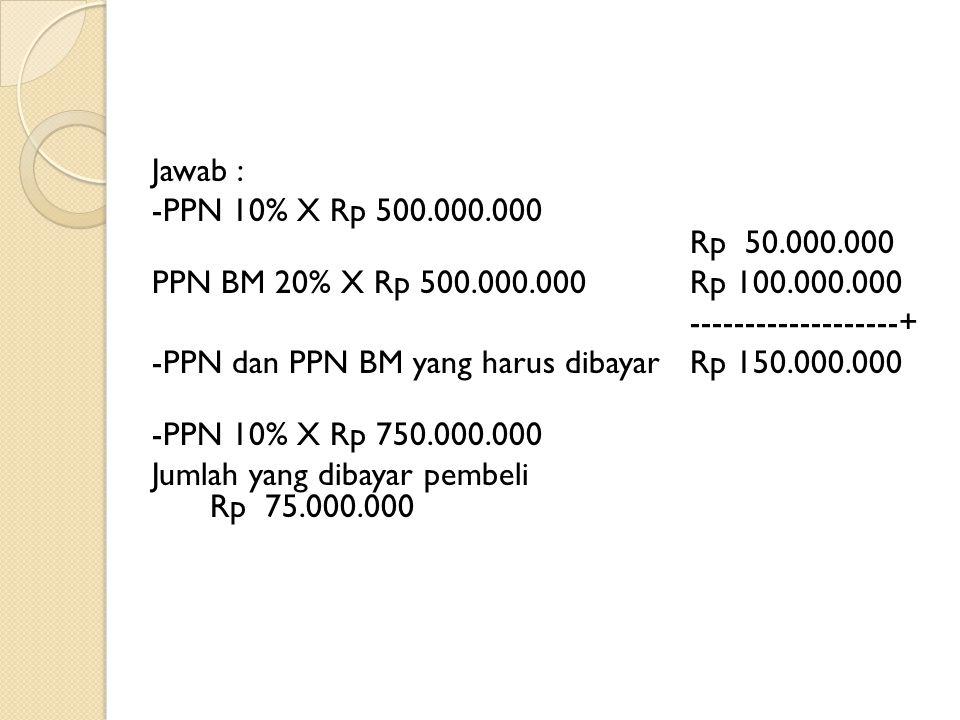 Jawab : -PPN 10% X Rp 500.000.000 Rp 50.000.000 PPN BM 20% X Rp 500.000.000 Rp 100.000.000 -------------------+ -PPN dan PPN BM yang harus dibayar Rp