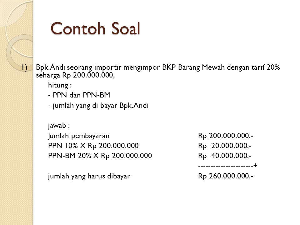 Contoh Soal 1) Bpk.Andi seorang importir mengimpor BKP Barang Mewah dengan tarif 20% seharga Rp 200.000.000, hitung : - PPN dan PPN-BM - jumlah yang d