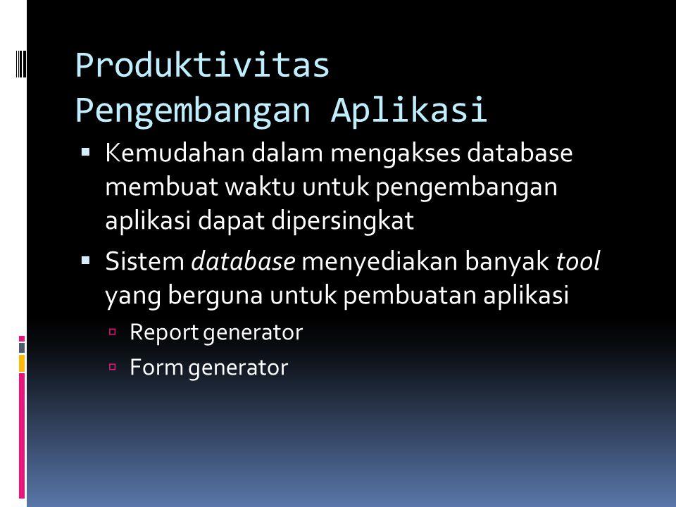 Produktivitas Pengembangan Aplikasi  Kemudahan dalam mengakses database membuat waktu untuk pengembangan aplikasi dapat dipersingkat  Sistem database menyediakan banyak tool yang berguna untuk pembuatan aplikasi  Report generator  Form generator