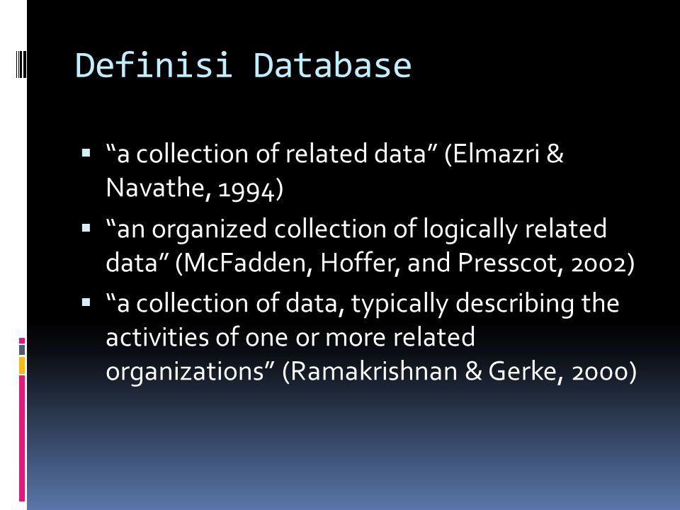 "Definisi Database  ""a collection of related data"" (Elmazri & Navathe, 1994)  ""an organized collection of logically related data"" (McFadden, Hoffer,"