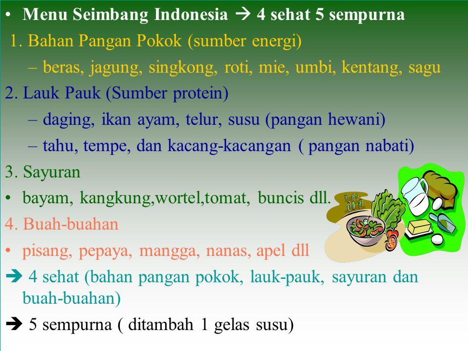 Menu Seimbang Indonesia  4 sehat 5 sempurna 1. Bahan Pangan Pokok (sumber energi) –beras, jagung, singkong, roti, mie, umbi, kentang, sagu 2. Lauk Pa