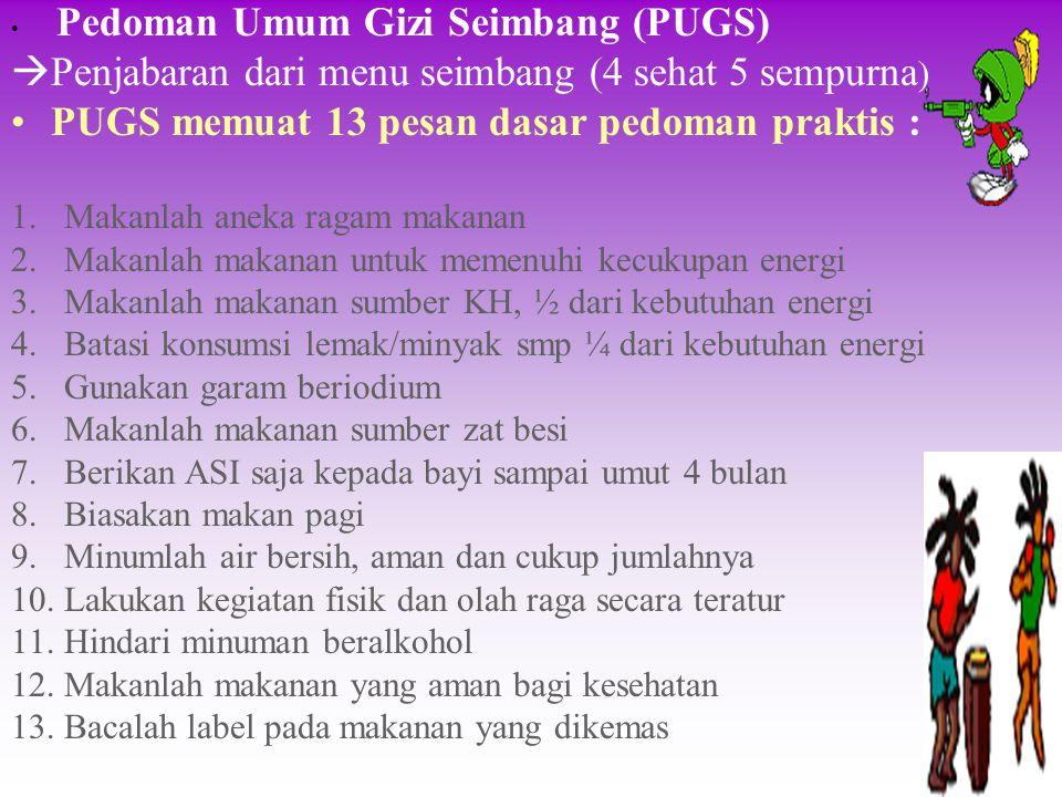 Pedoman Umum Gizi Seimbang (PUGS)  Penjabaran dari menu seimbang (4 sehat 5 sempurna ) PUGS memuat 13 pesan dasar pedoman praktis : 1. Makanlah aneka