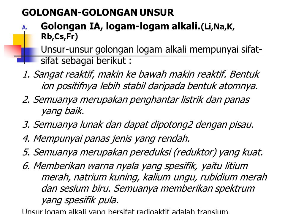 GOLONGAN-GOLONGAN UNSUR A. Golongan IA, logam-logam alkali. (Li,Na,K, Rb,Cs,Fr) Unsur-unsur golongan logam alkali mempunyai sifat- sifat sebagai berik