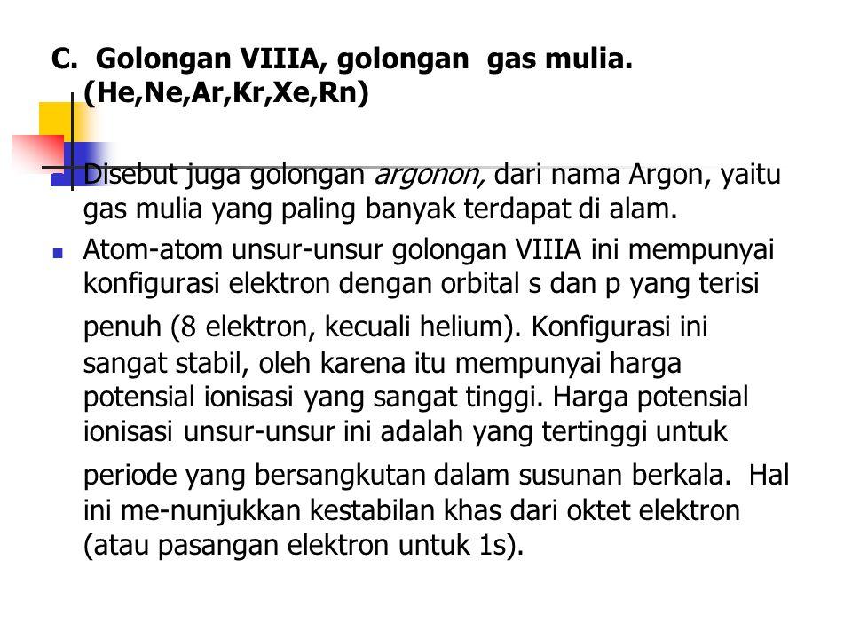 C. Golongan VIIIA, golongan gas mulia. (He,Ne,Ar,Kr,Xe,Rn) Disebut juga golongan argonon, dari nama Argon, yaitu gas mulia yang paling banyak terdapat