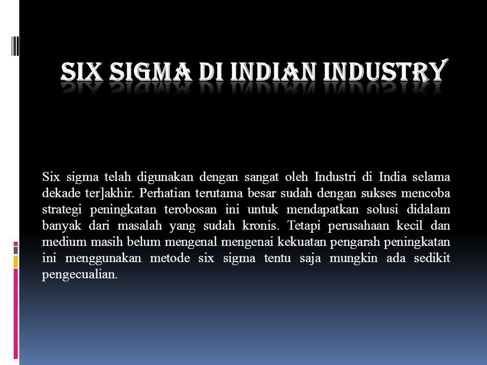 Six sigma telah digunakan dengan sangat oleh Industri di India selama dekade ter]akhir. Perhatian terutama besar sudah dengan sukses mencoba strategi
