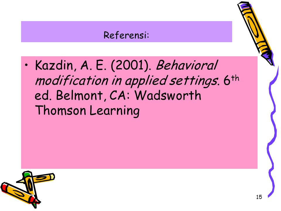 15 Referensi: Kazdin, A. E. (2001). Behavioral modification in applied settings. 6 th ed. Belmont, CA: Wadsworth Thomson Learning
