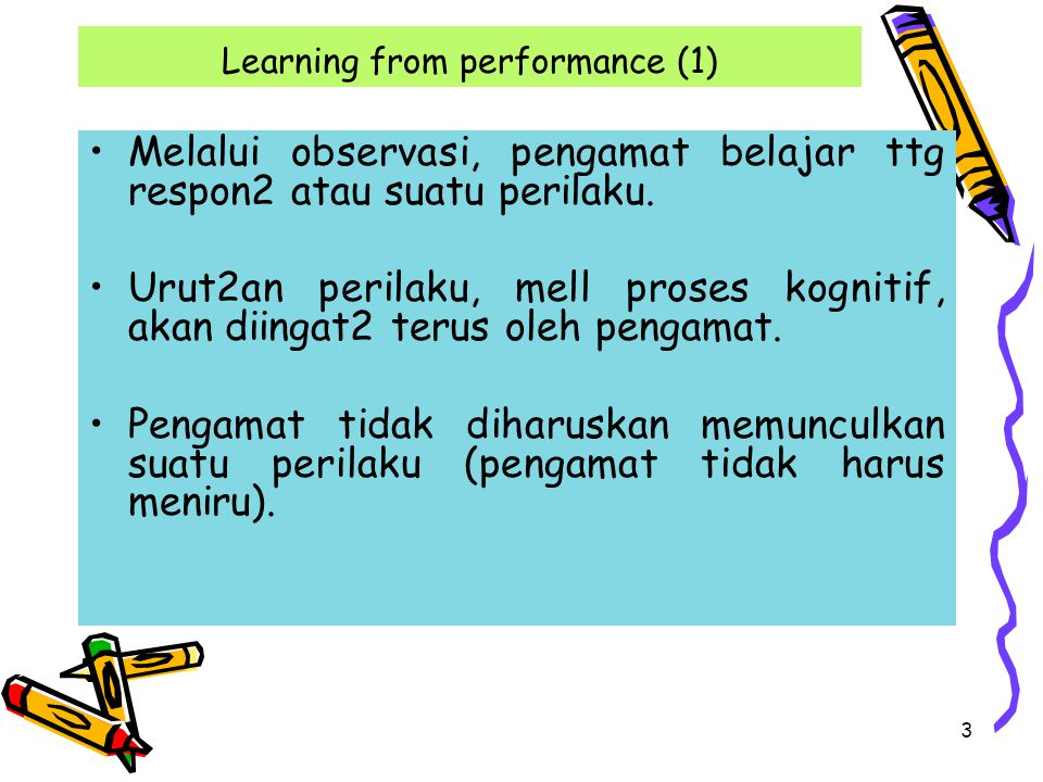 3 Learning from performance (1) Melalui observasi, pengamat belajar ttg respon2 atau suatu perilaku. Urut2an perilaku, mell proses kognitif, akan diin