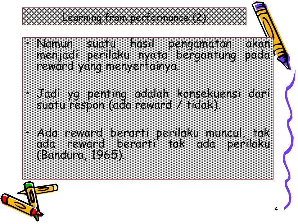 4 Learning from performance (2) Namun suatu hasil pengamatan akan menjadi perilaku nyata bergantung pada reward yang menyertainya. Jadi yg penting ada