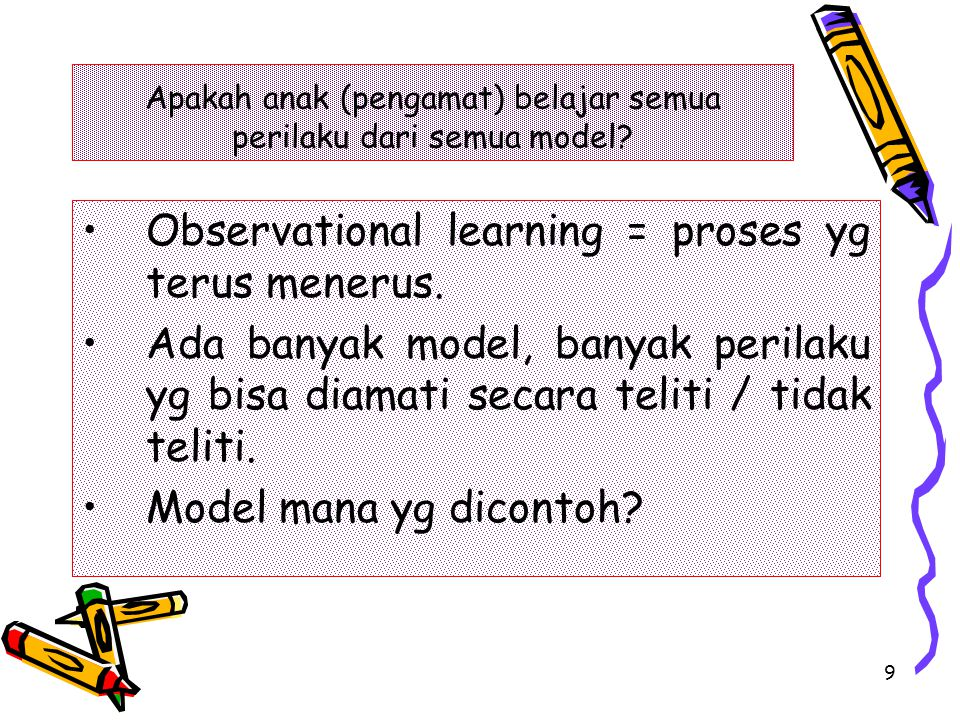 9 Observational learning = proses yg terus menerus. Ada banyak model, banyak perilaku yg bisa diamati secara teliti / tidak teliti. Model mana yg dico