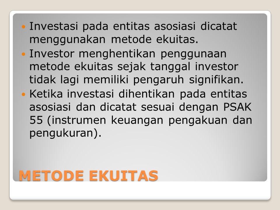 METODE EKUITAS Investasi pada entitas asosiasi dicatat menggunakan metode ekuitas. Investor menghentikan penggunaan metode ekuitas sejak tanggal inves