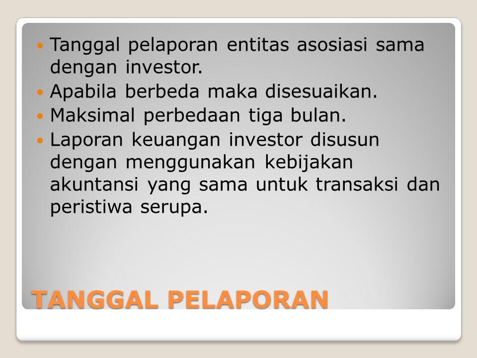 TANGGAL PELAPORAN Tanggal pelaporan entitas asosiasi sama dengan investor. Apabila berbeda maka disesuaikan. Maksimal perbedaan tiga bulan. Laporan ke