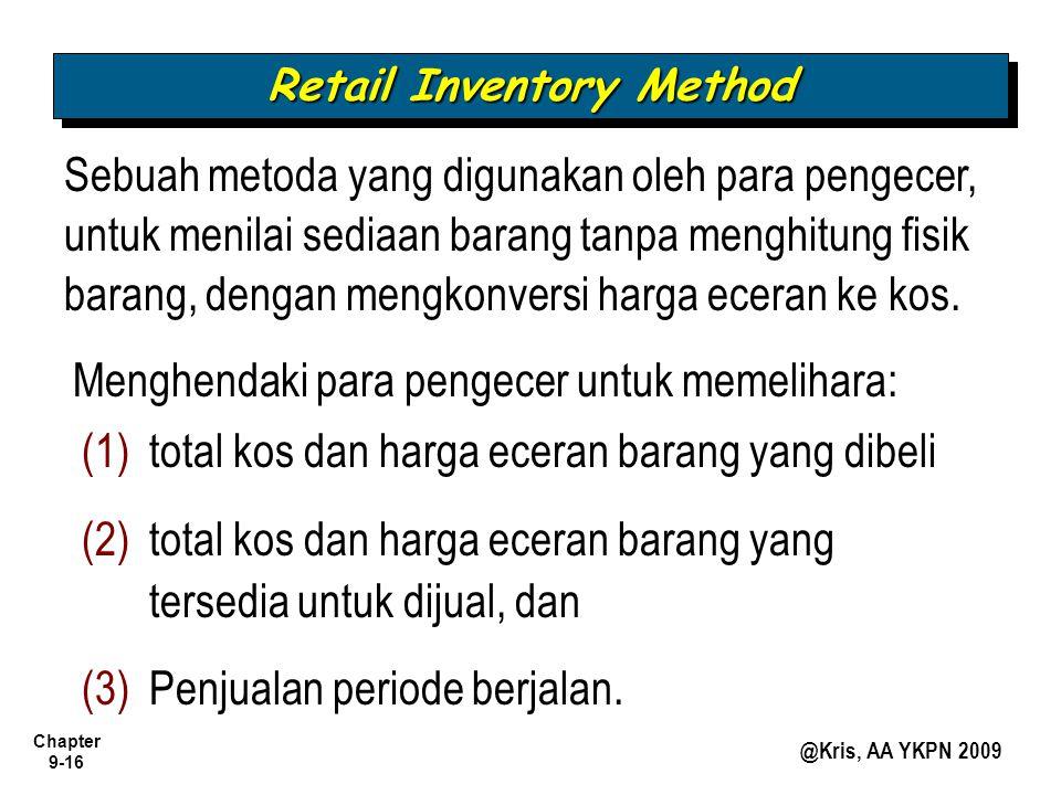 Chapter 9-16 @Kris, AA YKPN 2009 Retail Inventory Method Sebuah metoda yang digunakan oleh para pengecer, untuk menilai sediaan barang tanpa menghitung fisik barang, dengan mengkonversi harga eceran ke kos.