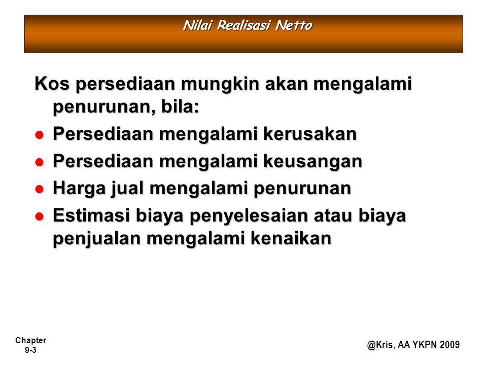 Chapter 9-3 @Kris, AA YKPN 2009 Nilai Realisasi Netto Kos persediaan mungkin akan mengalami penurunan, bila: Persediaan mengalami kerusakan Persediaan