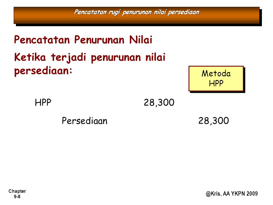 Chapter 9-8 @Kris, AA YKPN 2009 Pencatatan rugi penurunan nilai persediaan Pencatatan Penurunan Nilai Ketika terjadi penurunan nilai persediaan: Persediaan 28,300 HPP 28,300 Metoda HPP Metoda HPP