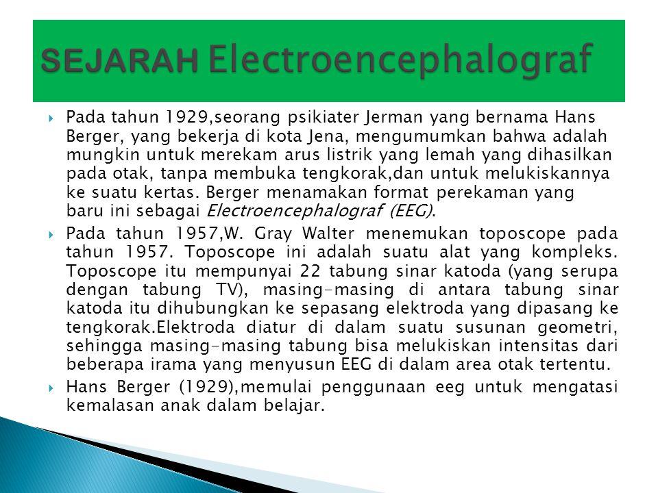  Electroencephalograf adalah suatu alat medis yang dapat merekam aktivitas listrik di otak,tanpa membuka tengkorak kepala.
