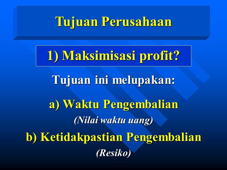 Tujuan Perusahaan 1) Maksimisasi profit? Tujuan ini melupakan: a) Waktu Pengembalian (Nilai waktu uang) b) Ketidakpastian Pengembalian (Resiko)