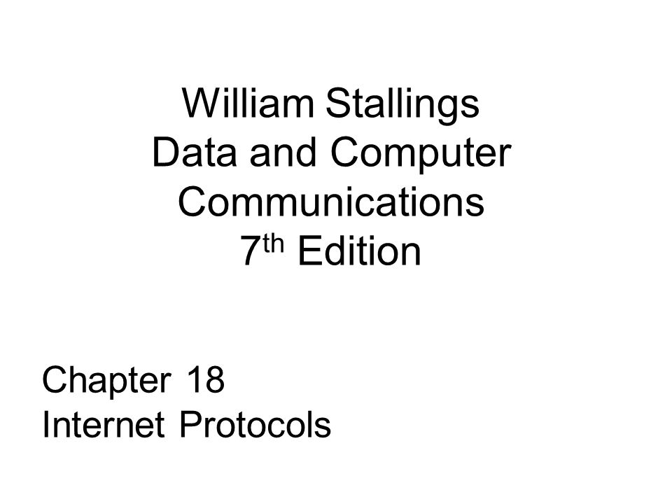 William Stallings Data and Computer Communications 7 th Edition Chapter 18 Internet Protocols