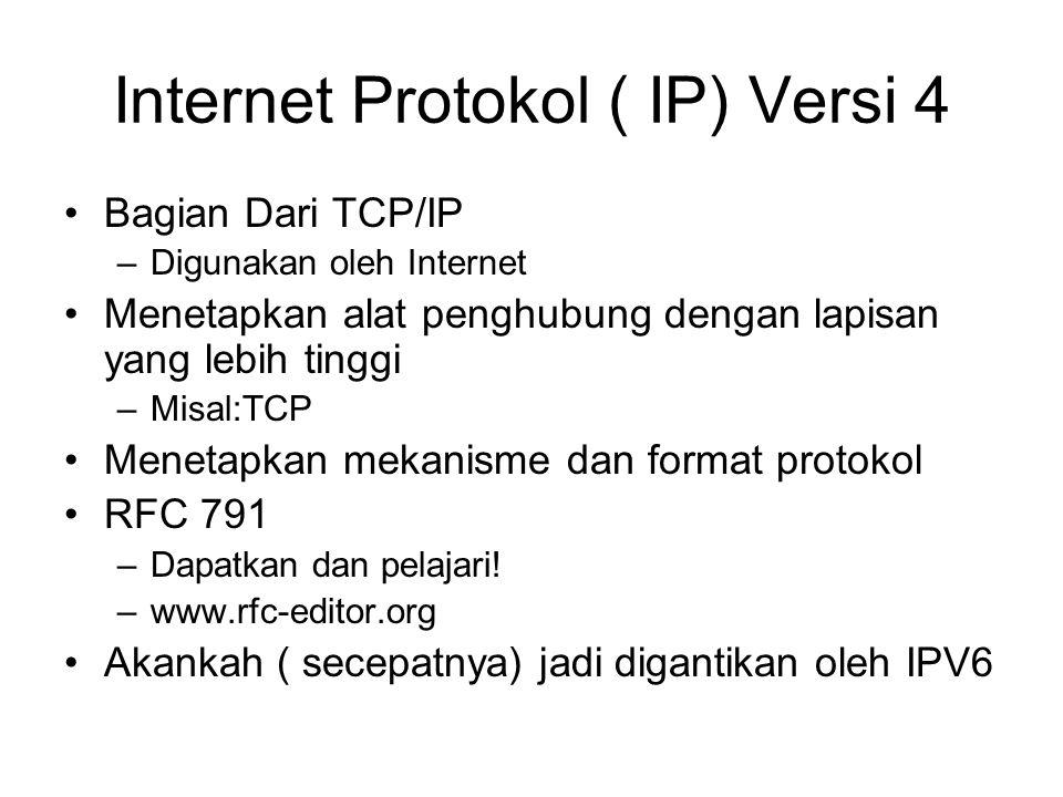 Internet Protokol ( IP) Versi 4 Bagian Dari TCP/IP –Digunakan oleh Internet Menetapkan alat penghubung dengan lapisan yang lebih tinggi –Misal:TCP Menetapkan mekanisme dan format protokol RFC 791 –Dapatkan dan pelajari.