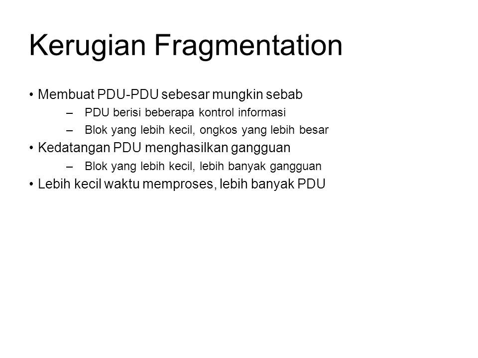 Kerugian Fragmentation Membuat PDU-PDU sebesar mungkin sebab –PDU berisi beberapa kontrol informasi –Blok yang lebih kecil, ongkos yang lebih besar Kedatangan PDU menghasilkan gangguan –Blok yang lebih kecil, lebih banyak gangguan Lebih kecil waktu memproses, lebih banyak PDU