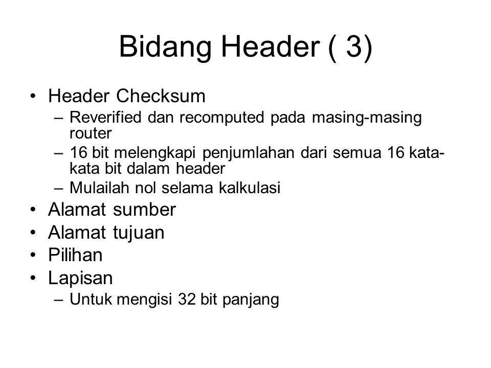 Bidang Header ( 3) Header Checksum –Reverified dan recomputed pada masing-masing router –16 bit melengkapi penjumlahan dari semua 16 kata- kata bit dalam header –Mulailah nol selama kalkulasi Alamat sumber Alamat tujuan Pilihan Lapisan –Untuk mengisi 32 bit panjang