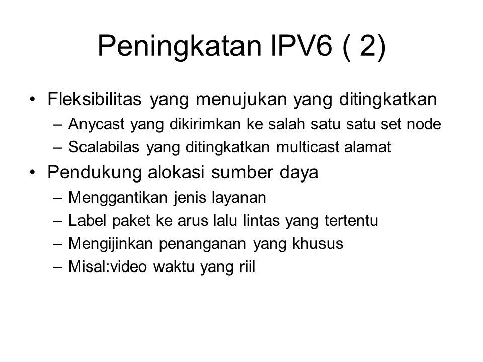 Peningkatan IPV6 ( 2) Fleksibilitas yang menujukan yang ditingkatkan –Anycast yang dikirimkan ke salah satu satu set node –Scalabilas yang ditingkatkan multicast alamat Pendukung alokasi sumber daya –Menggantikan jenis layanan –Label paket ke arus lalu lintas yang tertentu –Mengijinkan penanganan yang khusus –Misal:video waktu yang riil