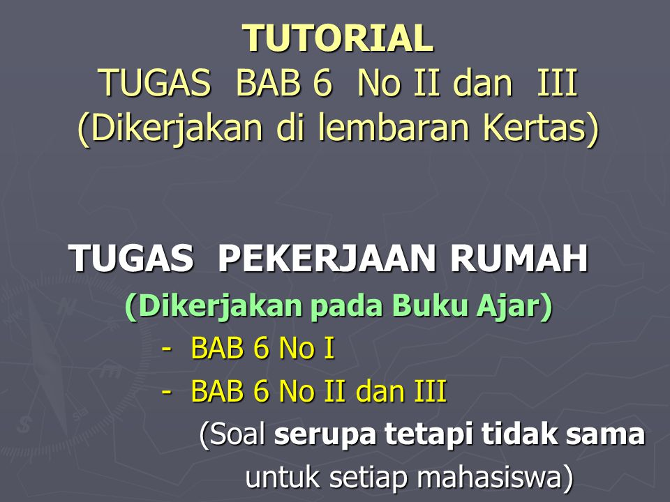 TUTORIAL TUGAS BAB 6 No II dan III (Dikerjakan di lembaran Kertas) TUGAS PEKERJAAN RUMAH TUGAS PEKERJAAN RUMAH (Dikerjakan pada Buku Ajar) (Dikerjakan pada Buku Ajar) - BAB 6 No I - BAB 6 No I - BAB 6 No II dan III - BAB 6 No II dan III (Soal serupa tetapi tidak sama (Soal serupa tetapi tidak sama untuk setiap mahasiswa) untuk setiap mahasiswa)
