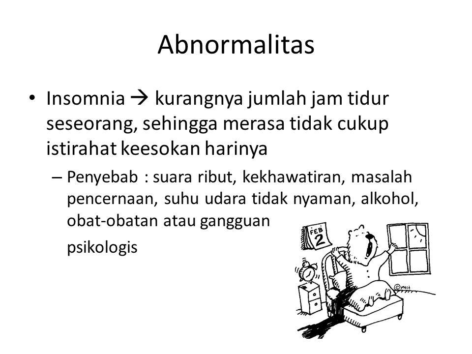 Abnormalitas Insomnia  kurangnya jumlah jam tidur seseorang, sehingga merasa tidak cukup istirahat keesokan harinya – Penyebab : suara ribut, kekhawatiran, masalah pencernaan, suhu udara tidak nyaman, alkohol, obat-obatan atau gangguan psikologis