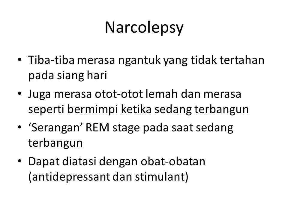 Narcolepsy Tiba-tiba merasa ngantuk yang tidak tertahan pada siang hari Juga merasa otot-otot lemah dan merasa seperti bermimpi ketika sedang terbangun 'Serangan' REM stage pada saat sedang terbangun Dapat diatasi dengan obat-obatan (antidepressant dan stimulant)
