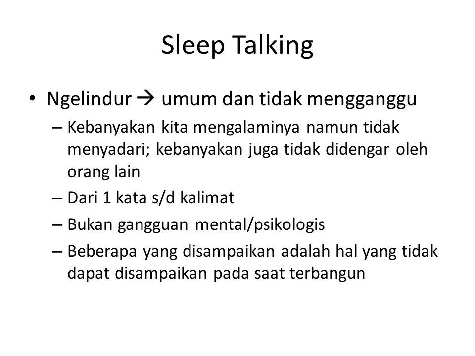 Sleep Talking Ngelindur  umum dan tidak mengganggu – Kebanyakan kita mengalaminya namun tidak menyadari; kebanyakan juga tidak didengar oleh orang lain – Dari 1 kata s/d kalimat – Bukan gangguan mental/psikologis – Beberapa yang disampaikan adalah hal yang tidak dapat disampaikan pada saat terbangun